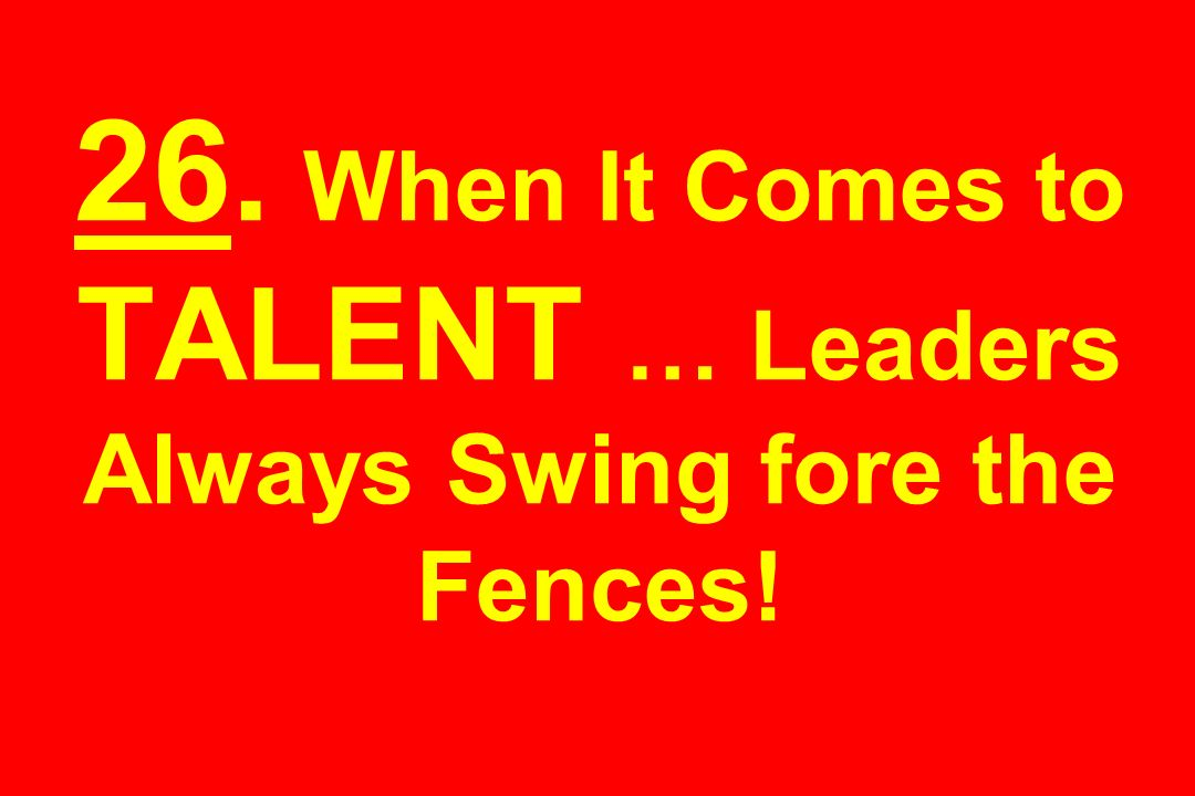 26. When It Comes to TALENT … Leaders Always Swing fore the Fences!