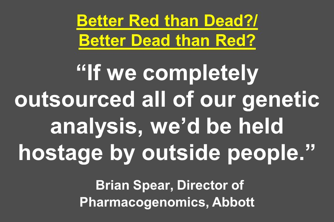 Better Red than Dead?/ Better Dead than Red? If we completely outsourced all of our genetic analysis, wed be held hostage by outside people. Brian Spe