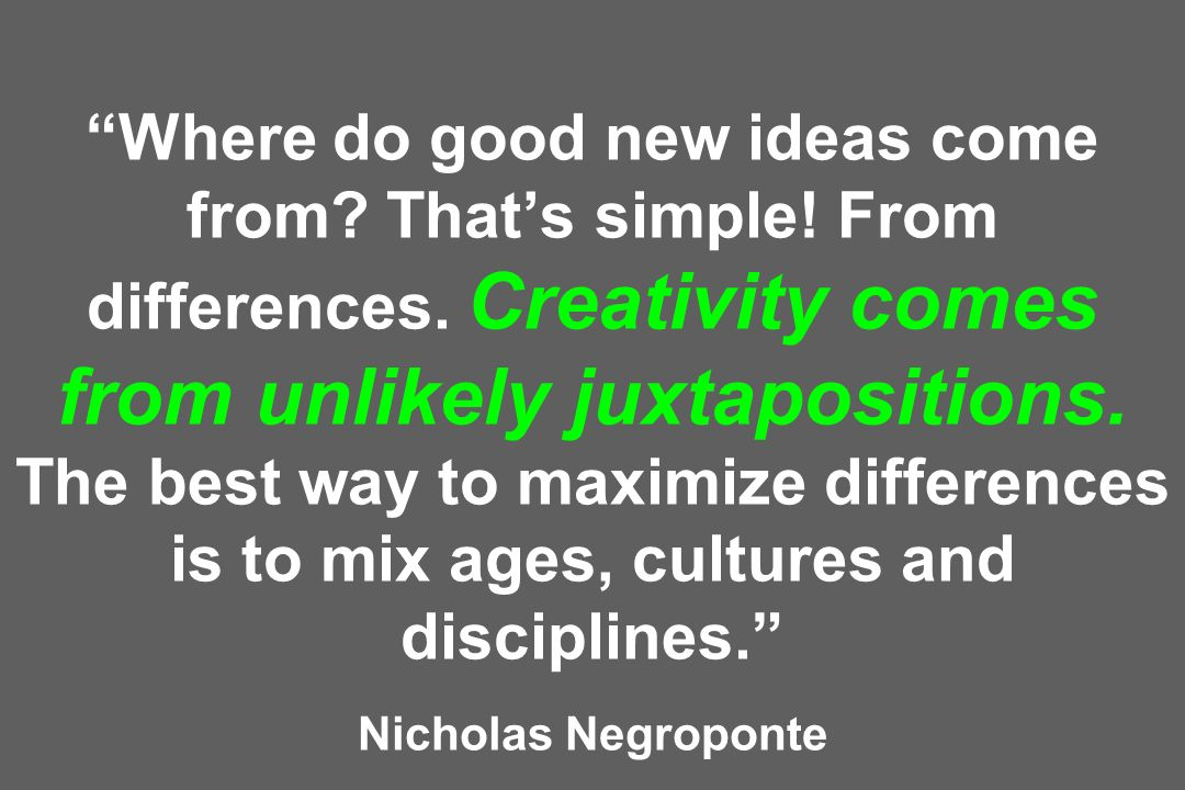 Where do good new ideas come from.Thats simple. From differences.