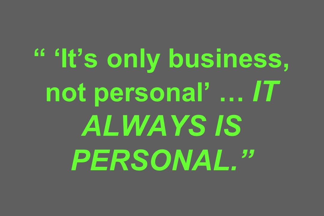 Its only business, not personal … IT ALWAYS IS PERSONAL.