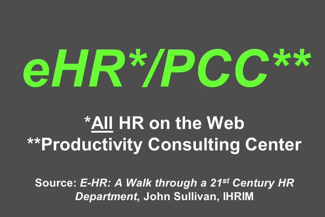 eHR*/PCC** *All HR on the Web **Productivity Consulting Center Source: E-HR: A Walk through a 21 st Century HR Department, John Sullivan, IHRIM