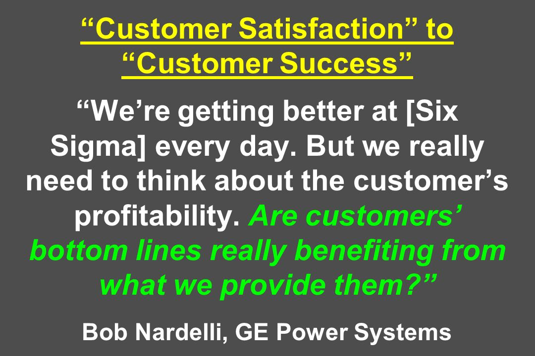 Customer Satisfaction to Customer Success Were getting better at [Six Sigma] every day. But we really need to think about the customers profitability.