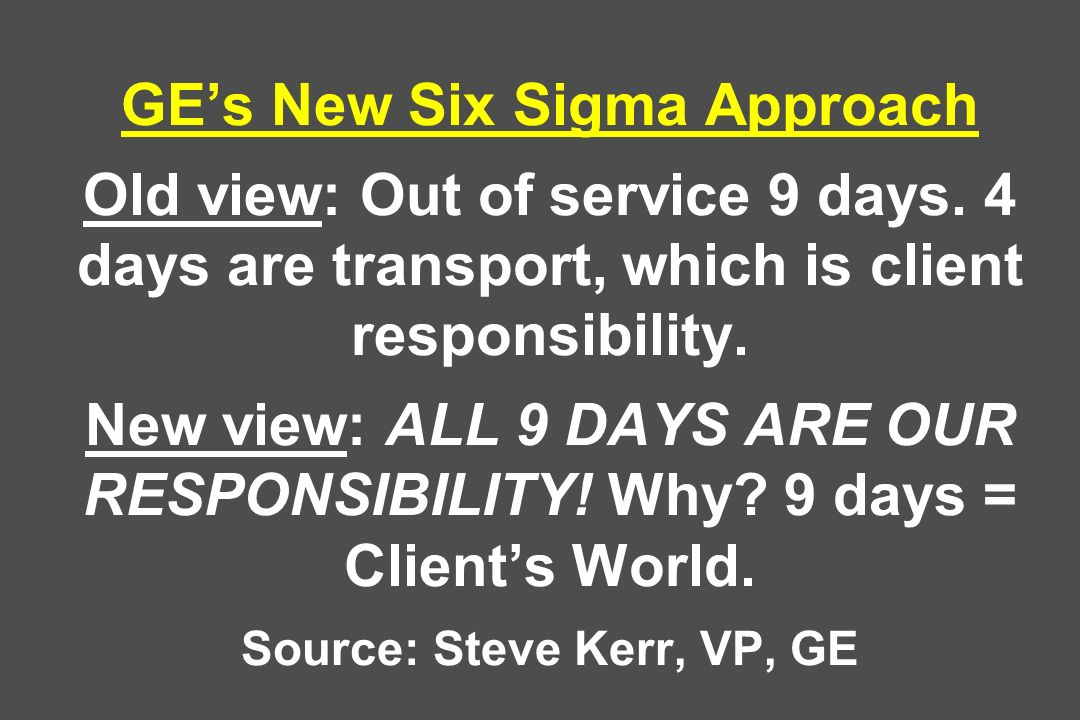 GEs New Six Sigma Approach Old view: Out of service 9 days. 4 days are transport, which is client responsibility. New view: ALL 9 DAYS ARE OUR RESPONS
