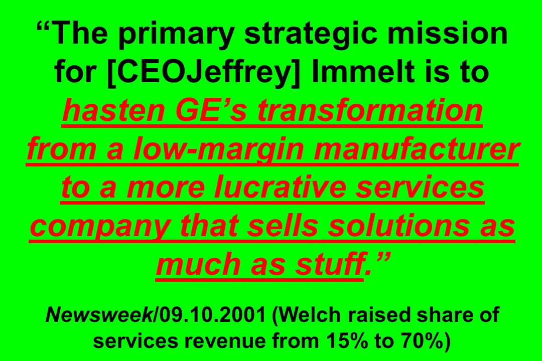 The primary strategic mission for [CEOJeffrey] Immelt is to hasten GEs transformation from a low-margin manufacturer to a more lucrative services company that sells solutions as much as stuff.