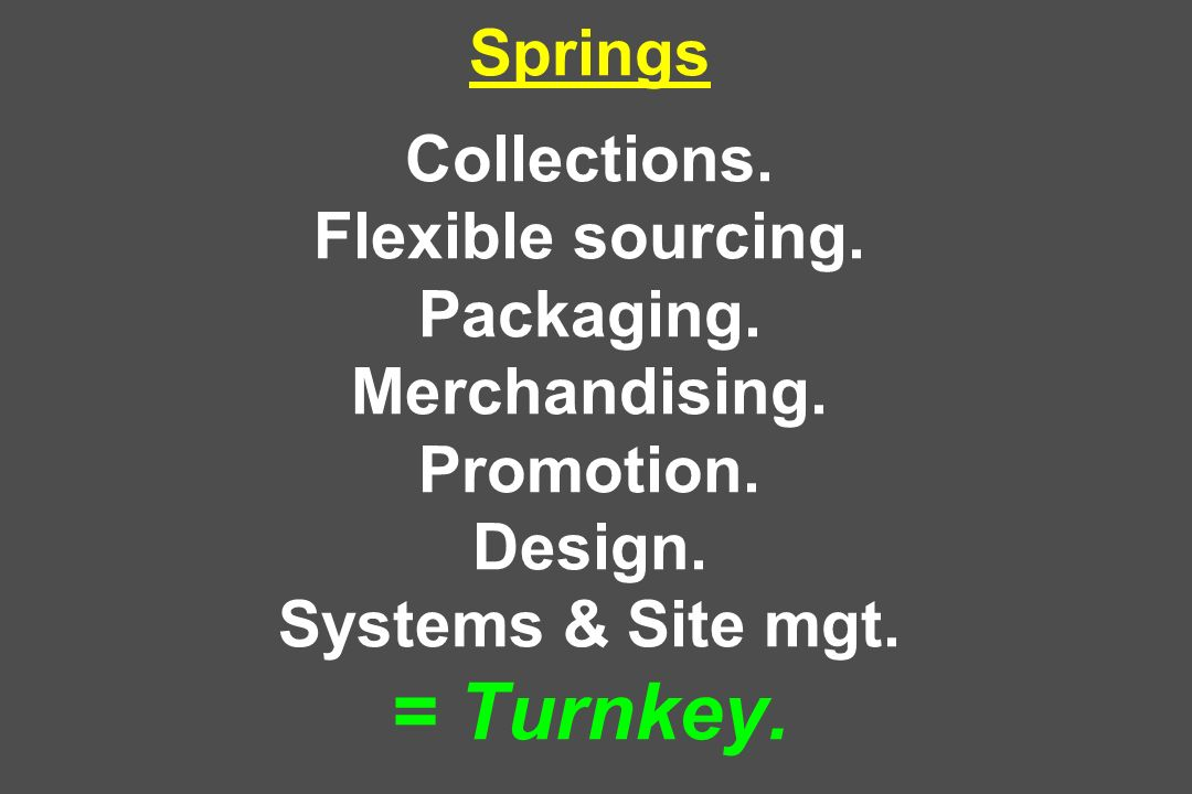 Springs Collections. Flexible sourcing. Packaging. Merchandising. Promotion. Design. Systems & Site mgt. = Turnkey.