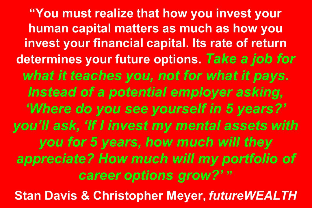 You must realize that how you invest your human capital matters as much as how you invest your financial capital. Its rate of return determines your f