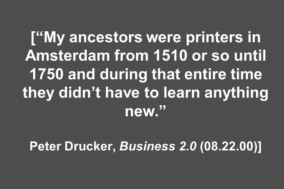 [My ancestors were printers in Amsterdam from 1510 or so until 1750 and during that entire time they didnt have to learn anything new.