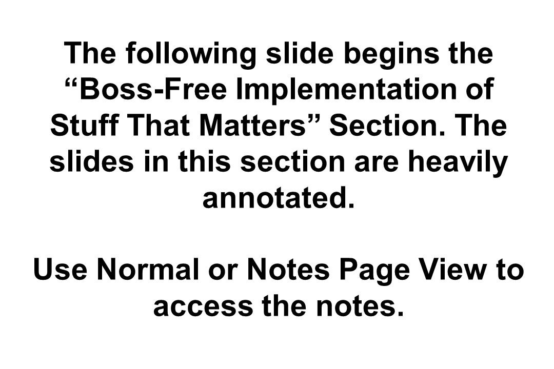The following slide begins the Boss-Free Implementation of Stuff That Matters Section. The slides in this section are heavily annotated. Use Normal or