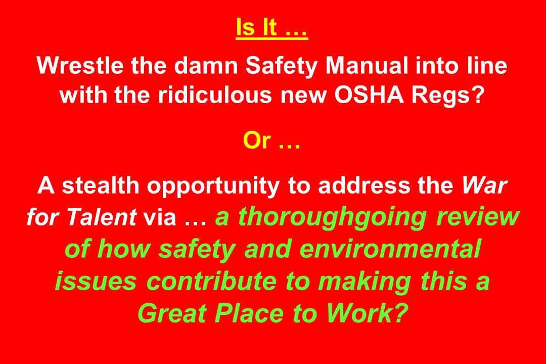 Is It … Wrestle the damn Safety Manual into line with the ridiculous new OSHA Regs? Or … A stealth opportunity to address the War for Talent via … a t