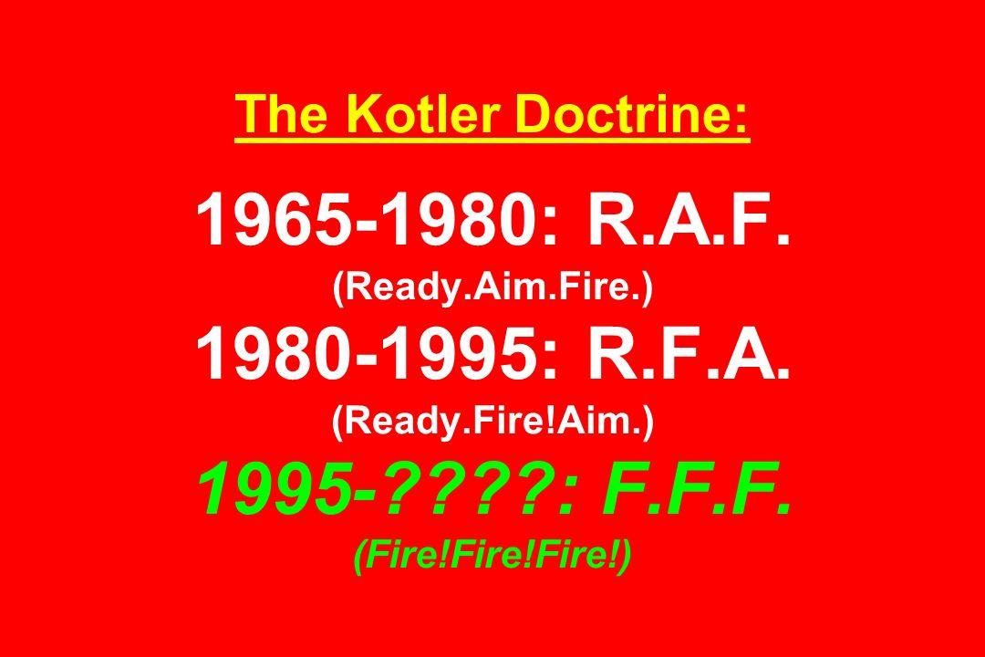 The Kotler Doctrine: 1965-1980: R.A.F.(Ready.Aim.Fire.) 1980-1995: R.F.A.