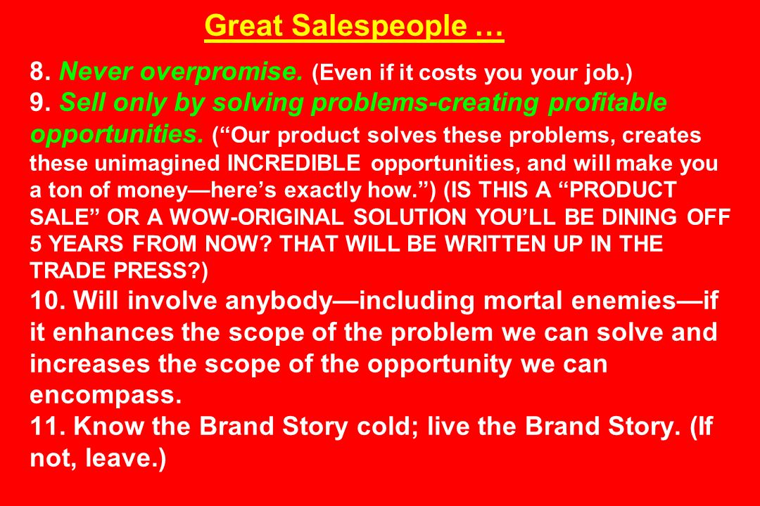 Great Salespeople … 8. Never overpromise. (Even if it costs you your job.) 9. Sell only by solving problems-creating profitable opportunities. (Our pr