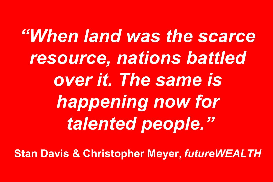 When land was the scarce resource, nations battled over it. The same is happening now for talented people. Stan Davis & Christopher Meyer, futureWEALT