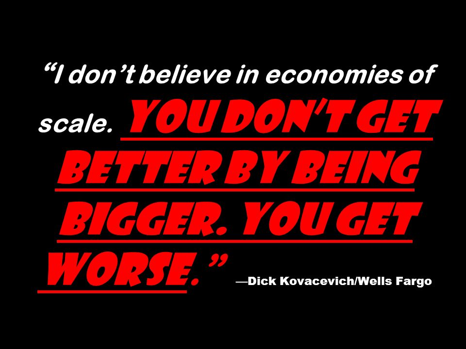 I dont believe in economies of scale. You dont get better by being bigger. You get worse. Dick Kovacevich/Wells Fargo
