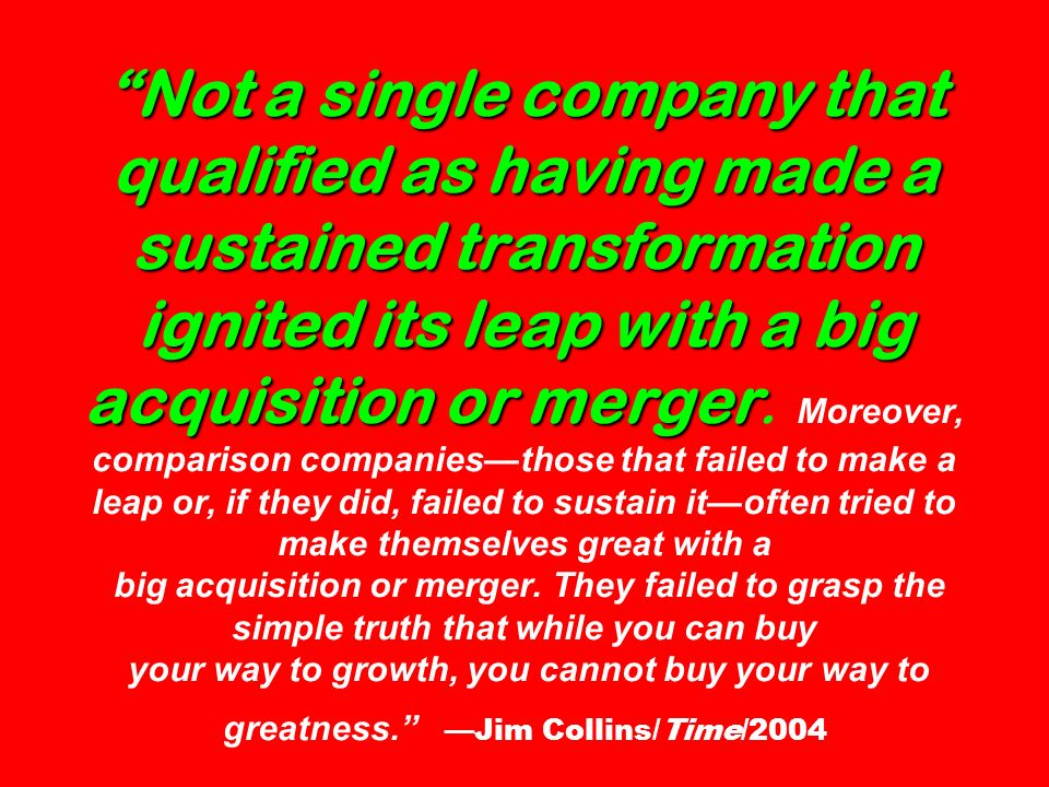 Not a single company that qualified as having made a sustained transformation ignited its leap with a big acquisition or merger Not a single company t