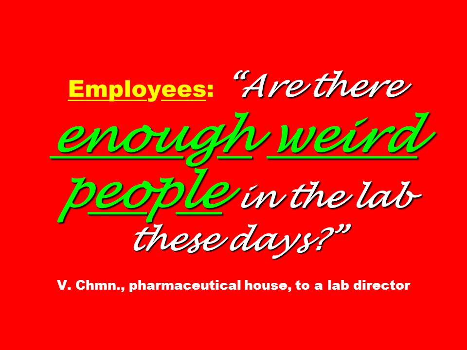 Are there enough weird people in the lab these days? Employees: Are there enough weird people in the lab these days? V. Chmn., pharmaceutical house, t
