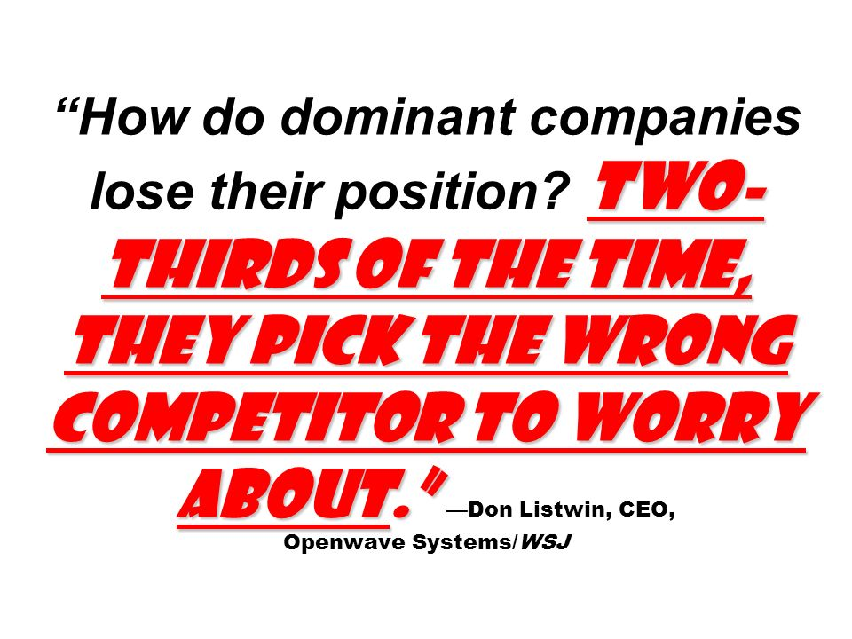 Two- thirds of the time, they pick the wrong competitor to worry about. How do dominant companies lose their position? Two- thirds of the time, they p