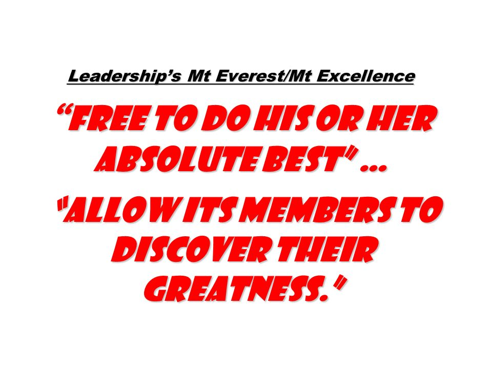 Leaderships Mt Everest/Mt Excellence free to do his or her absolute best … allow its members to discover their greatness.