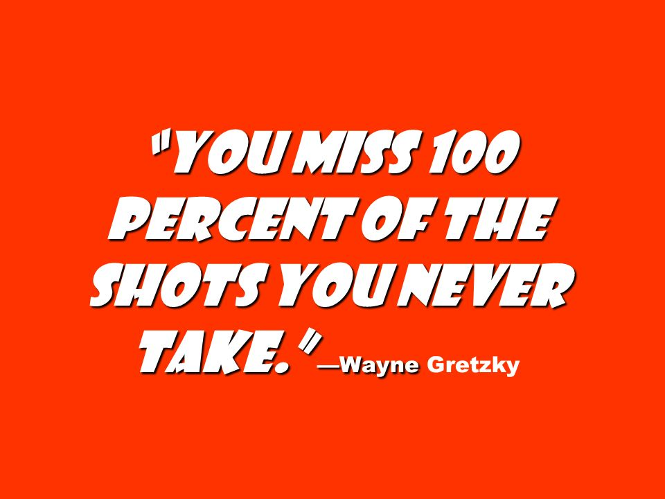 You miss 100 percent of the shots you never take. Wayne You miss 100 percent of the shots you never take. Wayne Gretzky