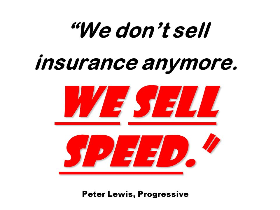 We sell speed. We dont sell insurance anymore. We sell speed. Peter Lewis, Progressive