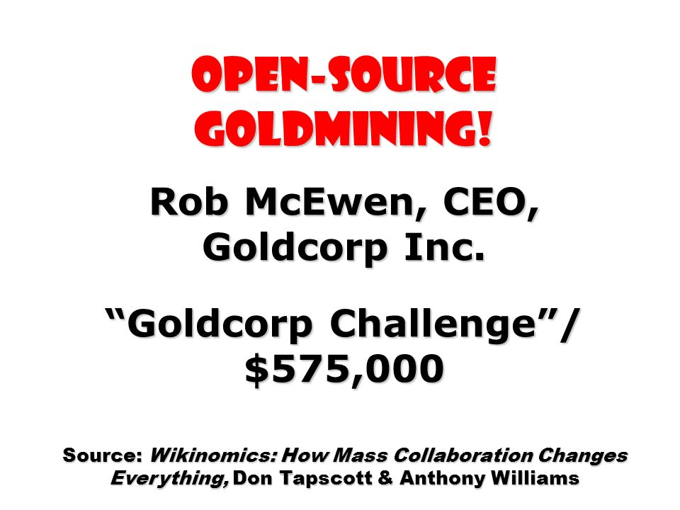 Open-source Goldmining! Rob McEwen, CEO, Goldcorp Inc. Goldcorp Challenge/ $575,000 Source: Wikinomics: How Mass Collaboration Changes Everything, Don