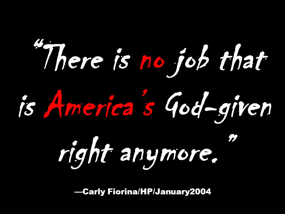 There is no job that is Americas God-given right anymore. Carly Fiorina/HP/January2004