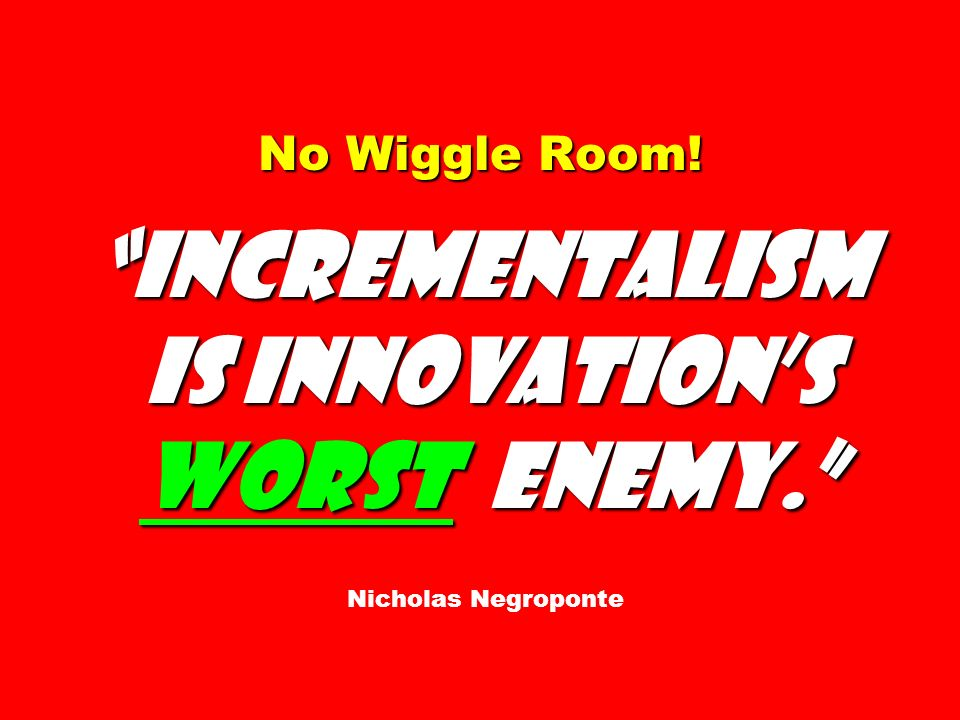 No Wiggle Room! Incrementalism is innovations worst enemy. No Wiggle Room! Incrementalism is innovations worst enemy. Nicholas Negroponte
