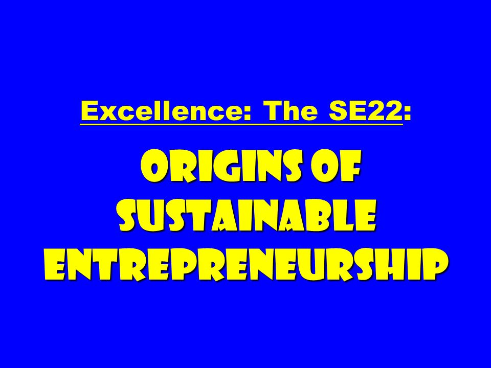 ORIGINS OF SUSTAINABLE ENTREPRENEURSHIP Excellence: The SE22: ORIGINS OF SUSTAINABLE ENTREPRENEURSHIP