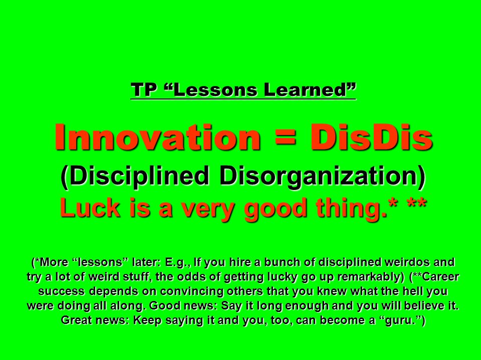 TP Lessons Learned Innovation = DisDis (Disciplined Disorganization) Luck is a very good thing.* ** (*More lessons later: E.g., If you hire a bunch of