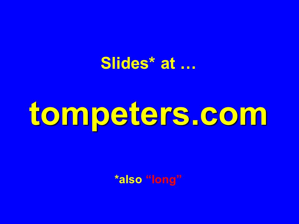 tompeters.com Slides* at … tompeters.com *also long