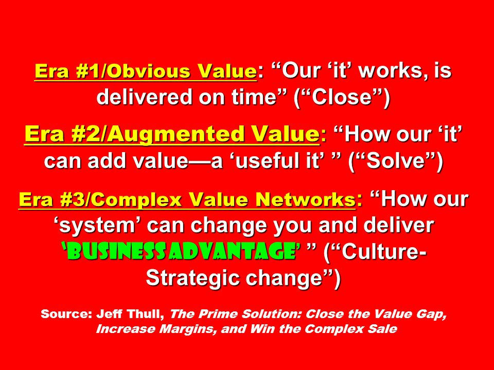 Era #1/Obvious Value : Our it works, is delivered on time (Close) Era #2/Augmented Value : How our it can add valuea useful it (Solve) Era #3/Complex