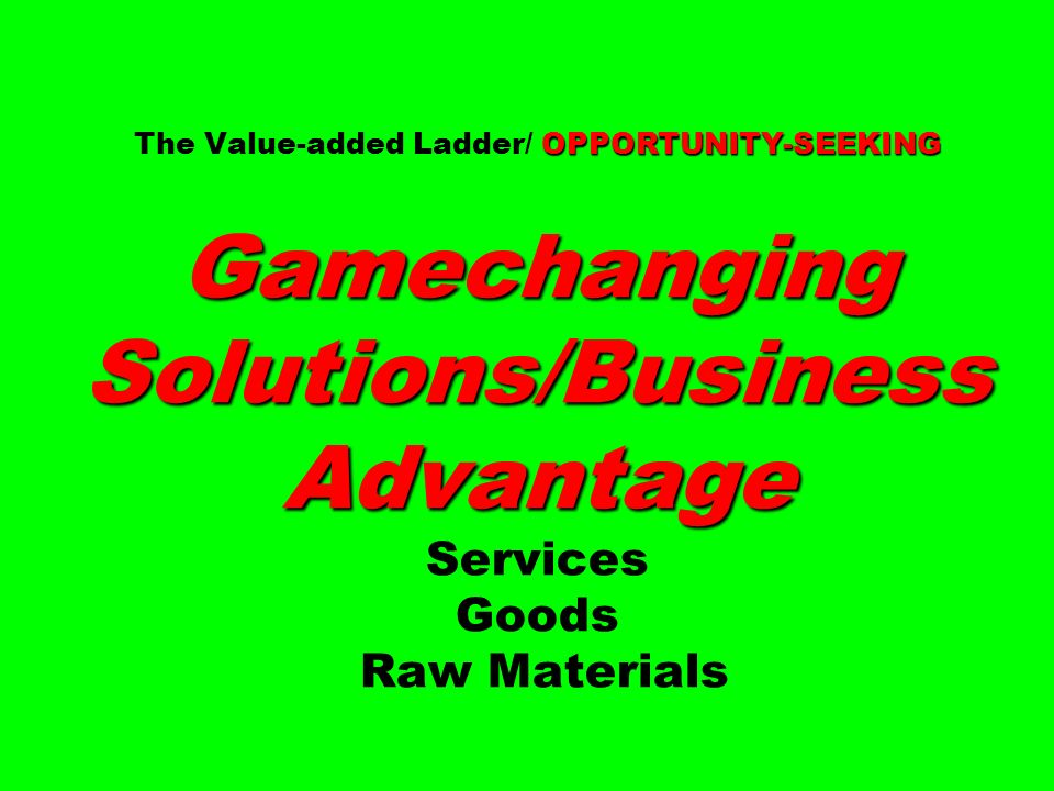 OPPORTUNITY-SEEKING Gamechanging Solutions/Business Advantage The Value-added Ladder/ OPPORTUNITY-SEEKING Gamechanging Solutions/Business Advantage Se