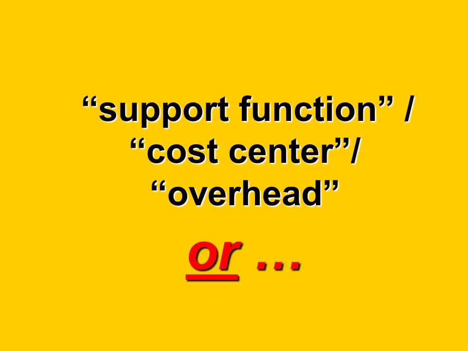 support function / cost center/ overhead or … support function / cost center/ overhead or …