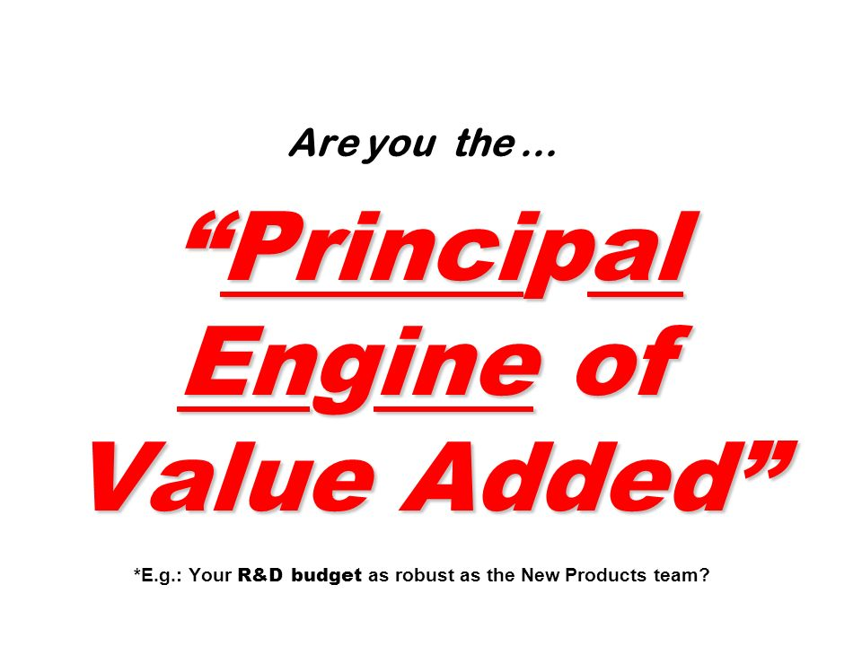 Principal Engine of Value Added Are you the …Principal Engine of Value Added *E.g.: Your R&D budget as robust as the New Products team?