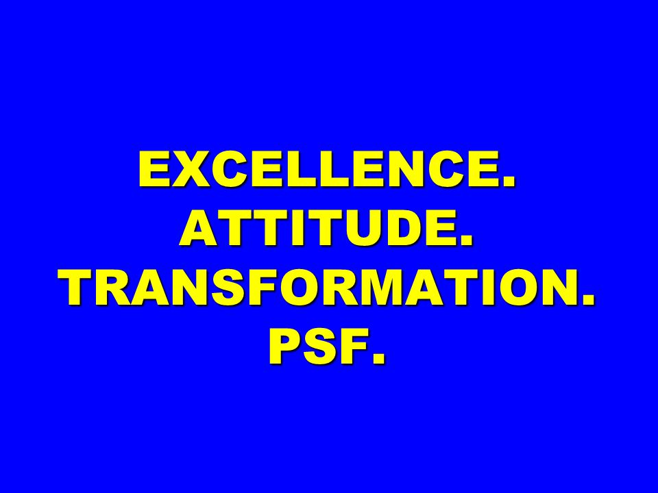 EXCELLENCE. ATTITUDE. TRANSFORMATION. PSF.