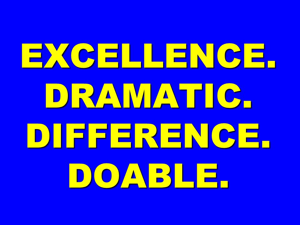EXCELLENCE. DRAMATIC. DIFFERENCE. DOABLE.