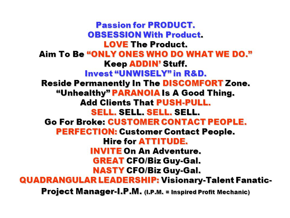 Passion for PRODUCT. OBSESSION With Product. LOVE The Product. Aim To Be ONLY ONES WHO DO WHAT WE DO. Keep ADDIN Stuff. Invest UNWISELY in R&D. Reside