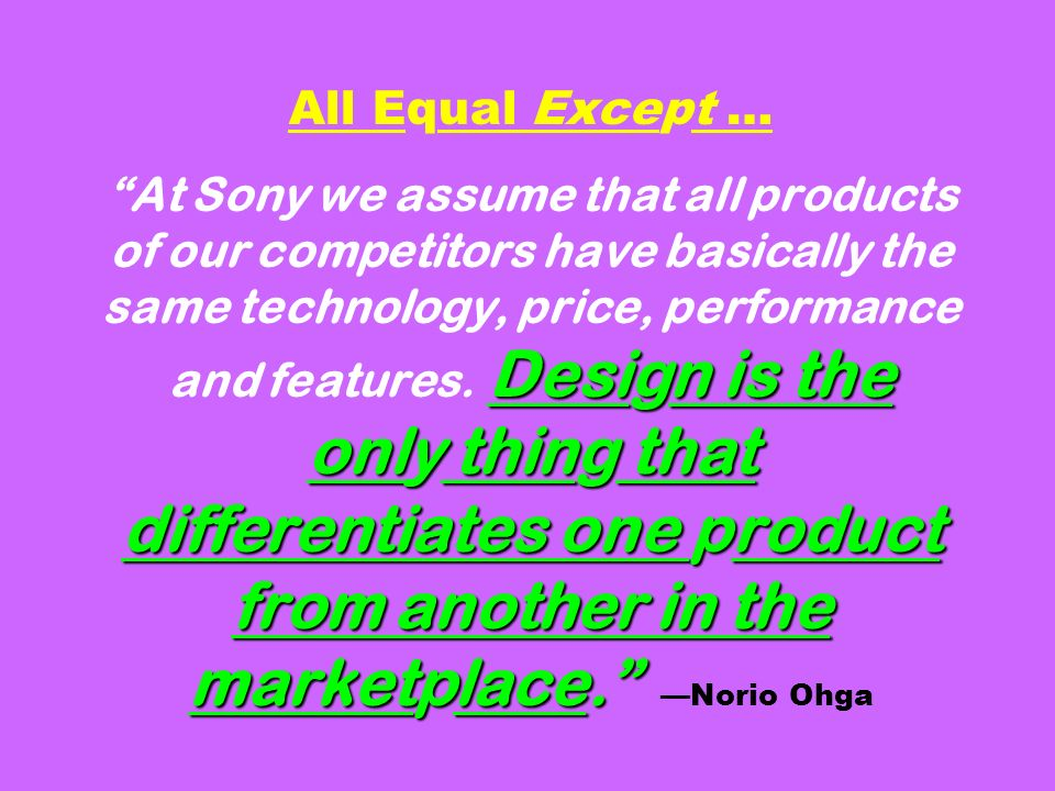 Design is the only thing that differentiates one product from another in the marketplace. All Equal Except … At Sony we assume that all products of ou