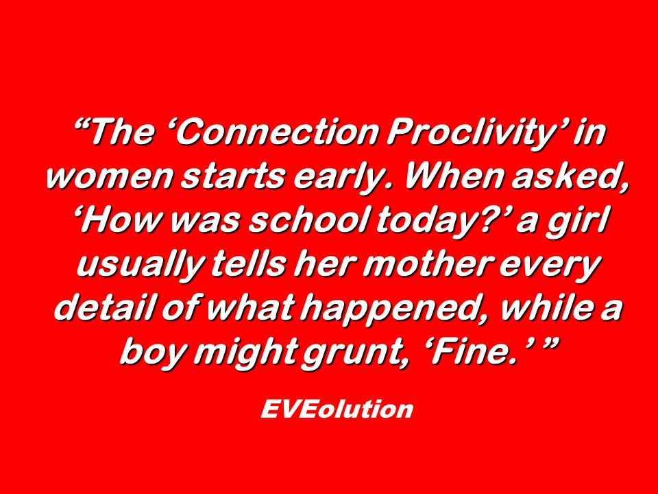 The Connection Proclivity in women starts early. When asked, How was school today? a girl usually tells her mother every detail of what happened, whil
