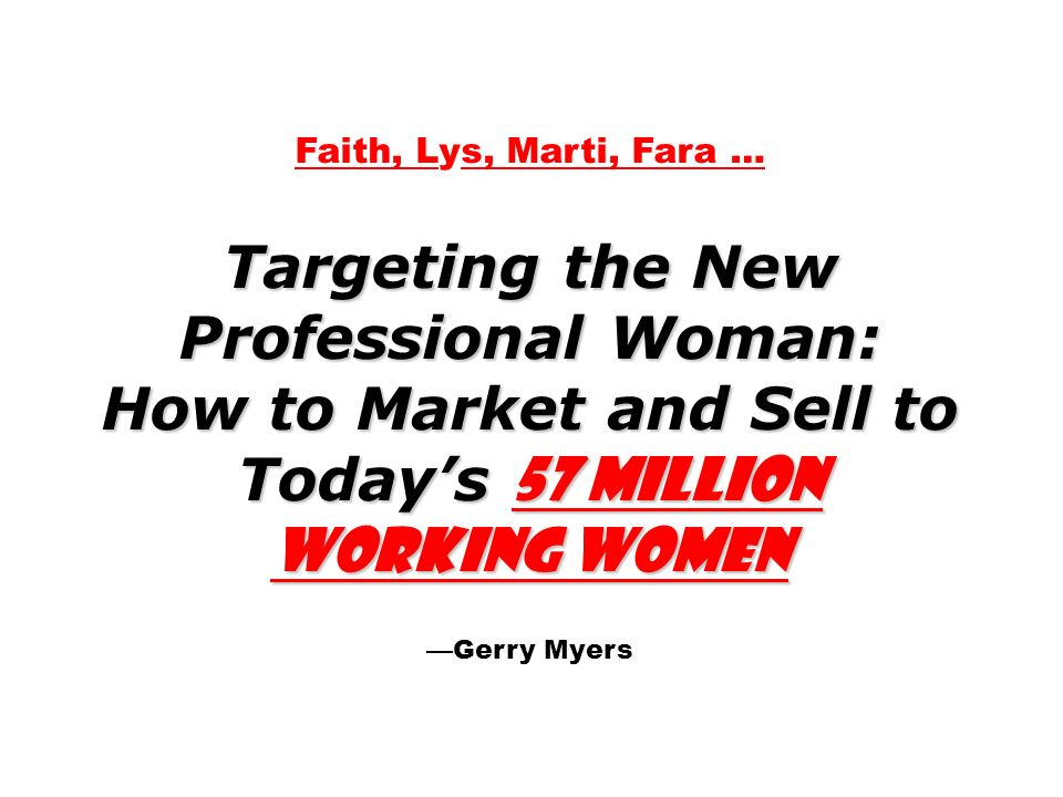 Faith, Lys, Marti, Fara … Targeting the New Professional Woman: How to Market and Sell to Todays 57 Million Working Women Gerry Myers