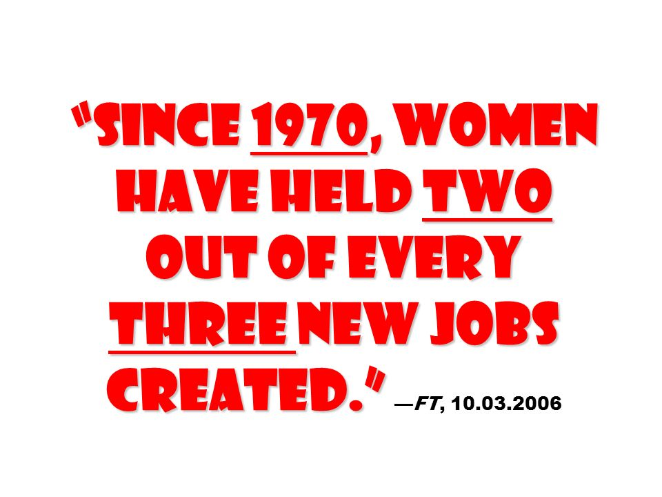 Since 1970, women have held two out of every three new jobs created. Since 1970, women have held two out of every three new jobs created.FT, 10.03.200