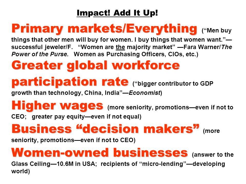 Primary markets/Everything Greater global workforce participation rate Higher wages Business decision makers Women-owned businesses Impact! Add It Up!