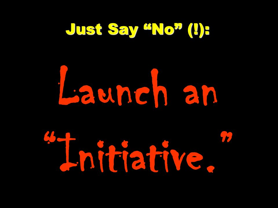 Just Say No (!): Just Say No (!): Launch an Initiative.
