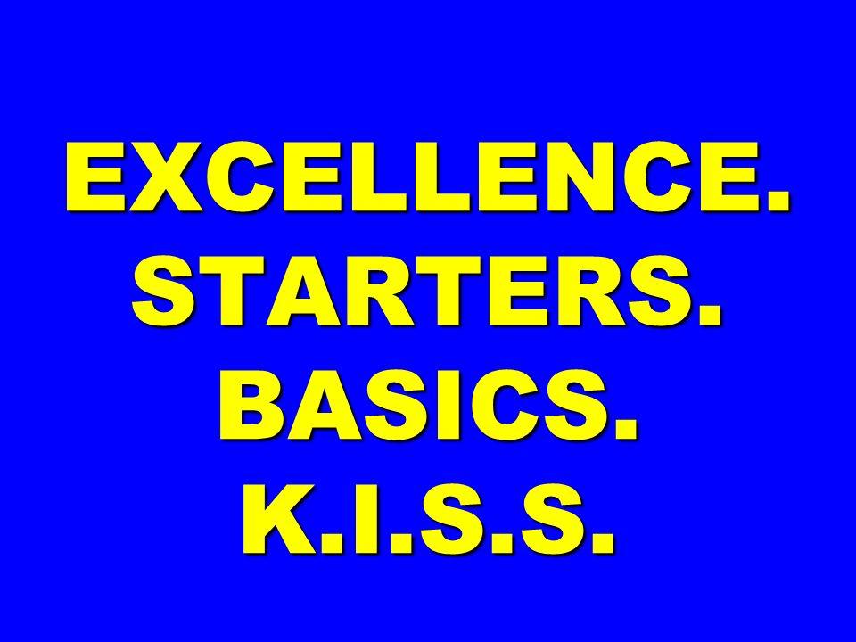 EXCELLENCE. STARTERS. BASICS. K.I.S.S.