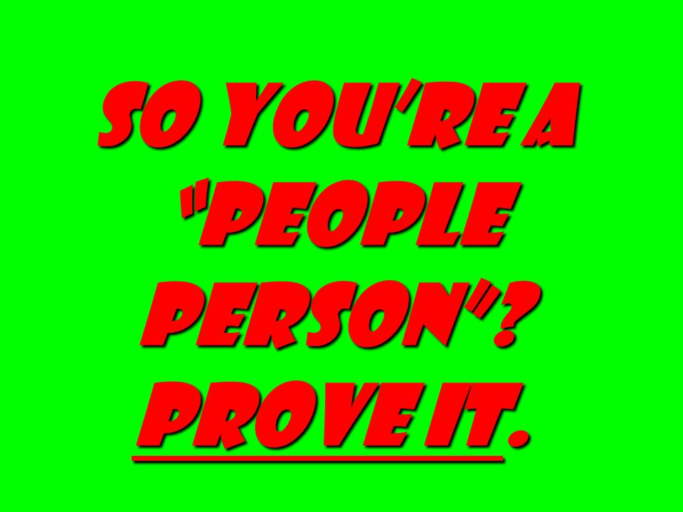 SO YOURE A PEOPLE PERSON? PROVE IT.