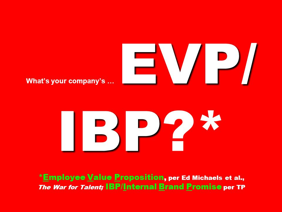EVP/ IBP Whats your companys … EVP/ IBP?* *Employee Value Proposition, per Ed Michaels et al., The War for Talent; IBP/Internal Brand Promise per TP