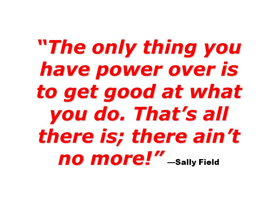 The only thing you have power over is to get good at what you do. Thats all there is; there aint no more! The only thing you have power over is to get