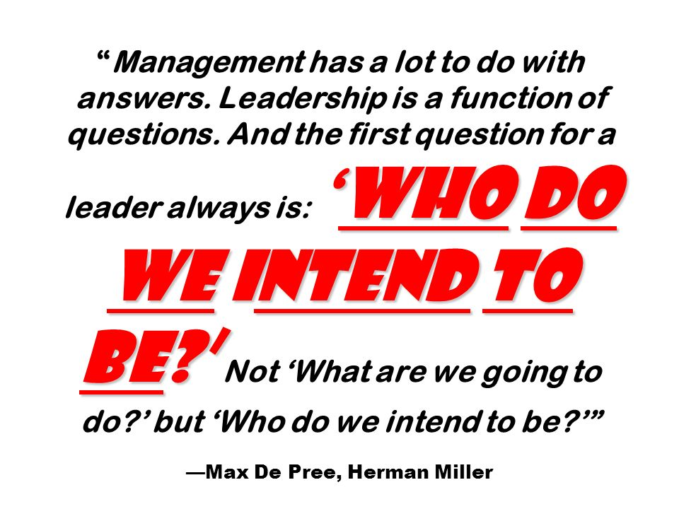 Who do we intend to be?Management has a lot to do with answers. Leadership is a function of questions. And the first question for a leader always is: