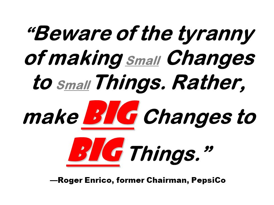 Big Big Beware of the tyranny of making Small Changes to Small Things. Rather, make Big Changes to Big Things. Roger Enrico, former Chairman, PepsiCo