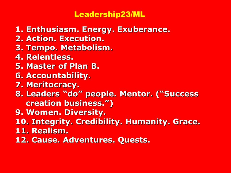 1. Enthusiasm. Energy. Exuberance. 2. Action. Execution. 3. Tempo. Metabolism. 4. Relentless. 5. Master of Plan B. 6. Accountability. 7. Meritocracy.