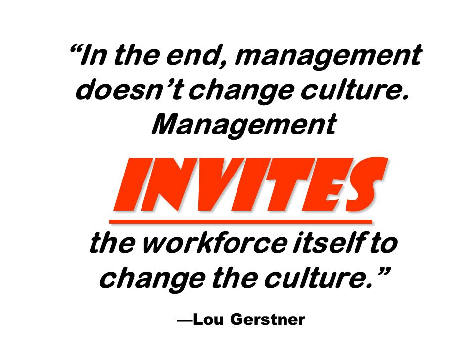 invites In the end, management doesnt change culture. Management invites the workforce itself to change the culture. Lou Gerstner